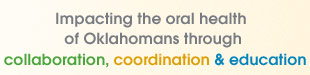 Impacting oral health of Oklahoma children and their families through collaboration, coordination and education.